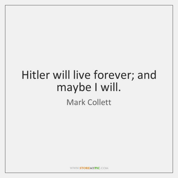 Hitler will live forever; and maybe I will.