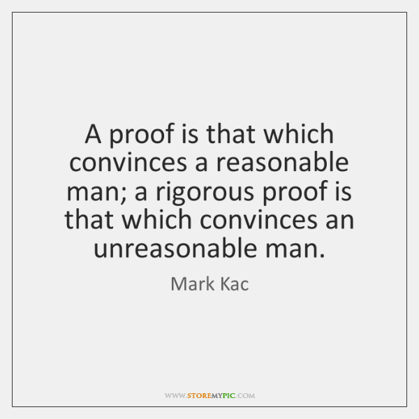 A proof is that which convinces a reasonable man; a rigorous proof ...