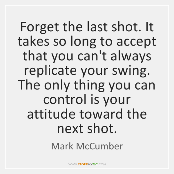 Forget the last shot. It takes so long to accept that you ...