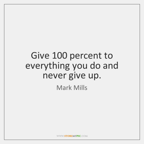 Give 100 percent to everything you do and never give up.