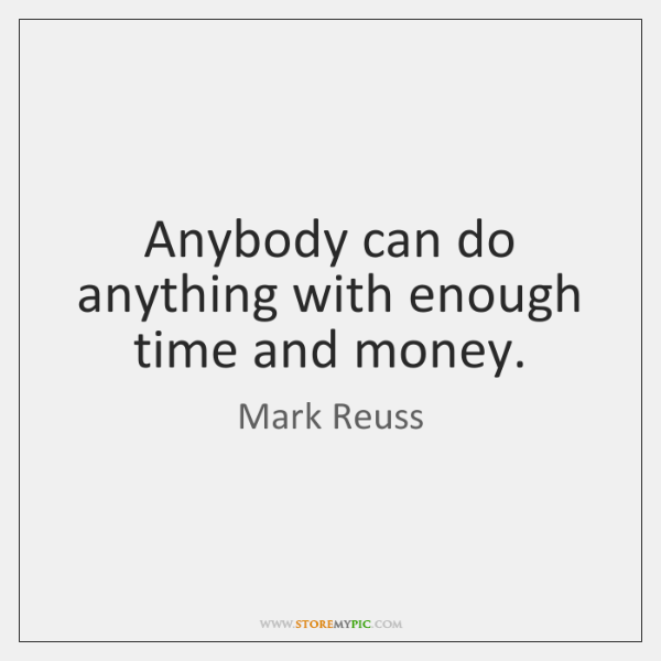 Anybody can do anything with enough time and money.