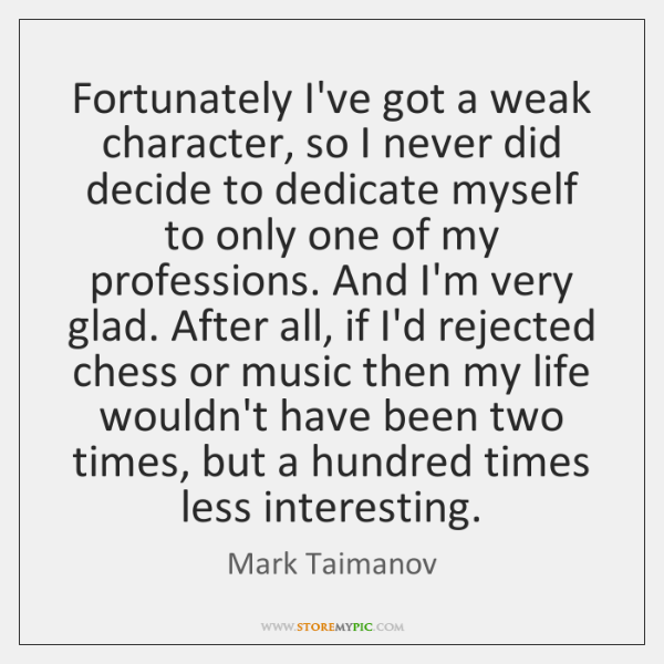 Fortunately I've got a weak character, so I never did decide to ...