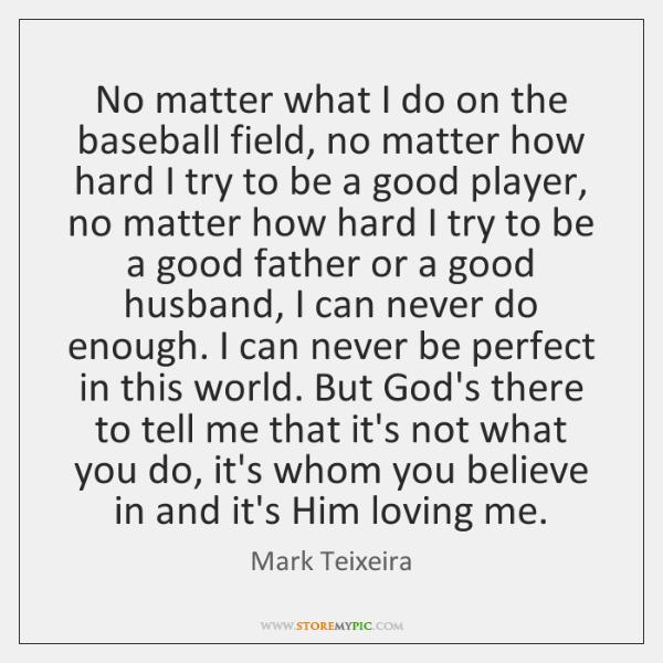 No matter what I do on the baseball field, no matter how ...