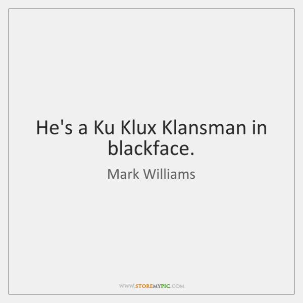 He's a Ku Klux Klansman in blackface.