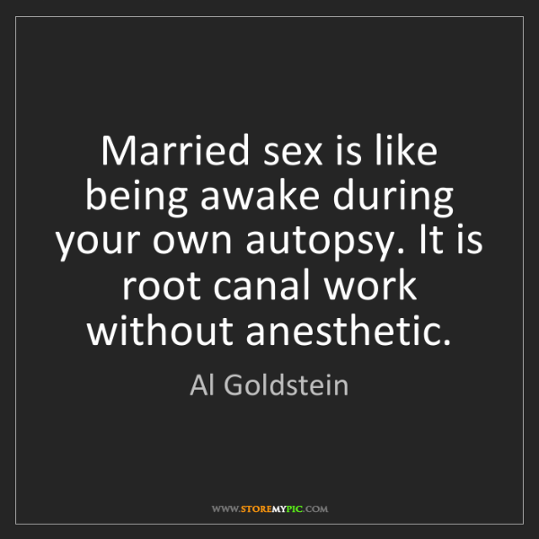 Al Goldstein: Married sex is like being awake during your own autopsy....