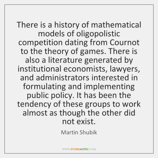 There is a history of mathematical models of oligopolistic competition dating from ...