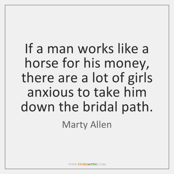 If a man works like a horse for his money, there are ...