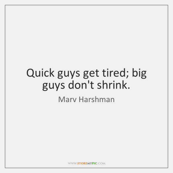 Quick guys get tired; big guys don't shrink.