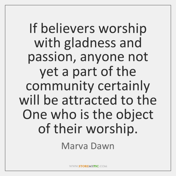 If believers worship with gladness and passion, anyone not yet a part ...