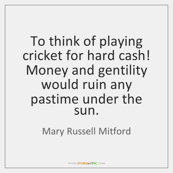 To think of playing cricket for hard cash! Money and gentility would ...