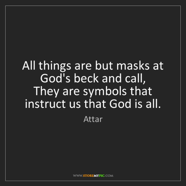 Attar: All things are but masks at God's beck and call,   They...