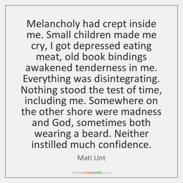 Melancholy had crept inside me. Small children made me cry, I got ...