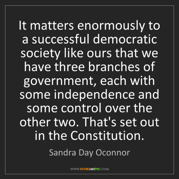 Sandra Day Oconnor: It matters enormously to a successful democratic society...