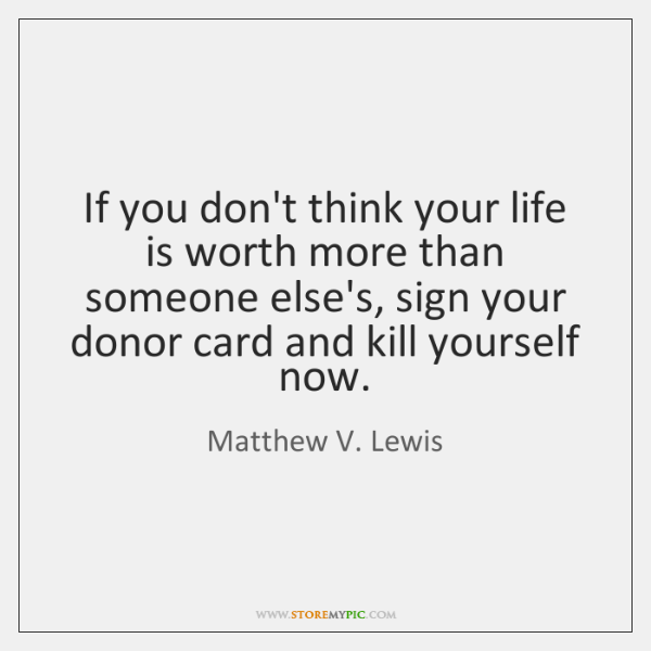 If you don't think your life is worth more than someone else's, ...