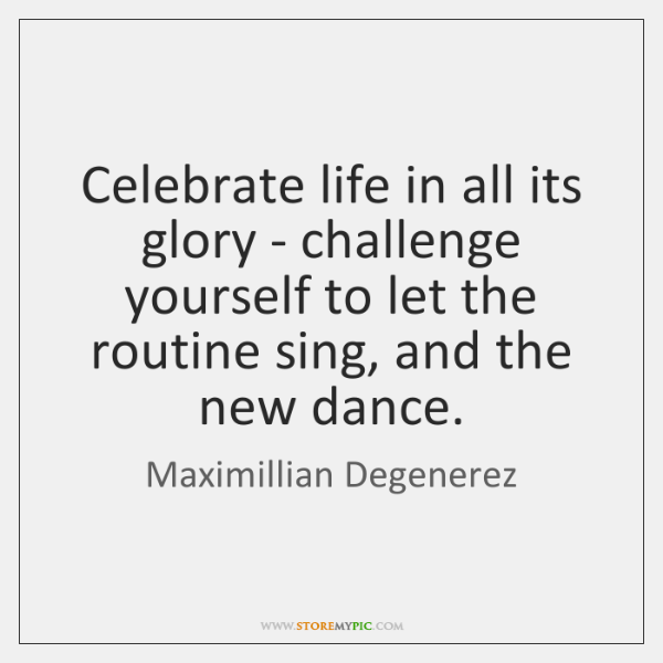 Celebrate life in all its glory - challenge yourself to let the ...