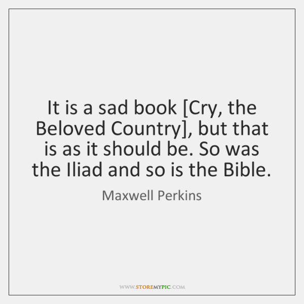 It is a sad book [Cry, the Beloved Country], but that is ...
