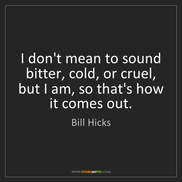 Bill Hicks: I don't mean to sound bitter, cold, or cruel, but I am,...