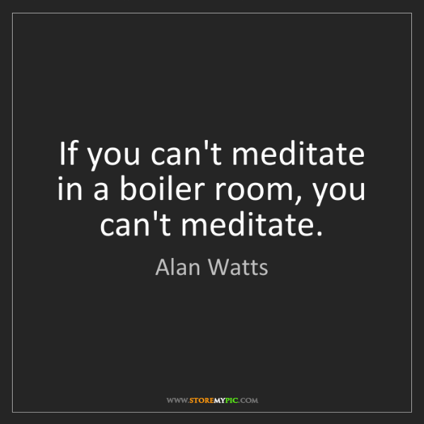 Alan Watts: If you can't meditate in a boiler room, you can't meditate.
