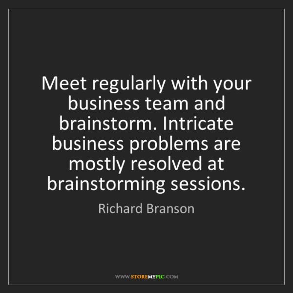 Richard Branson: Meet regularly with your business team and brainstorm....