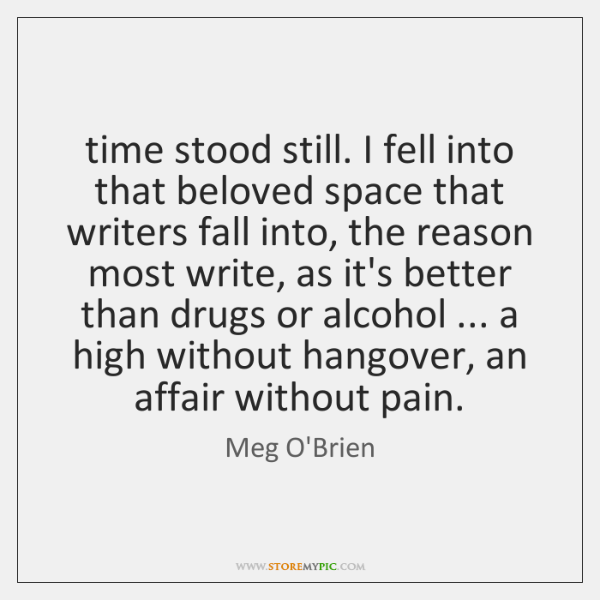 time stood still. I fell into that beloved space that writers fall ...