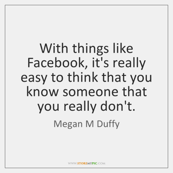 With things like Facebook, it's really easy to think that you know ...