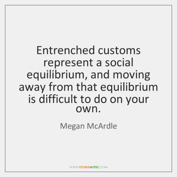 Entrenched customs represent a social equilibrium, and moving away from that equilibrium ...