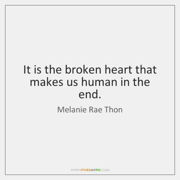 It is the broken heart that makes us human in the end.