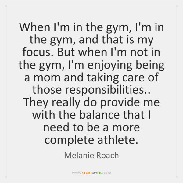 When I'm in the gym, I'm in the gym, and that is ...