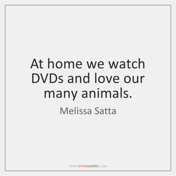 At home we watch DVDs and love our many animals.