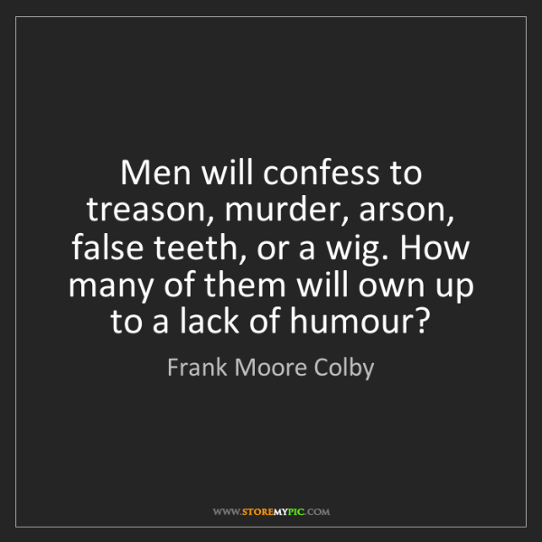 Frank Moore Colby: Men will confess to treason, murder, arson, false teeth,...