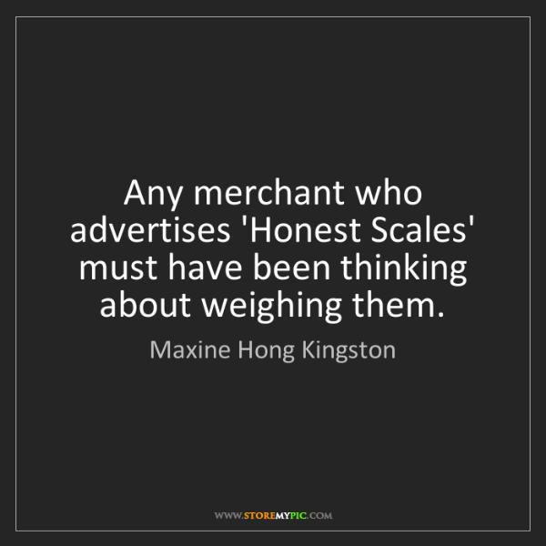 Maxine Hong Kingston: Any merchant who advertises 'Honest Scales' must have...