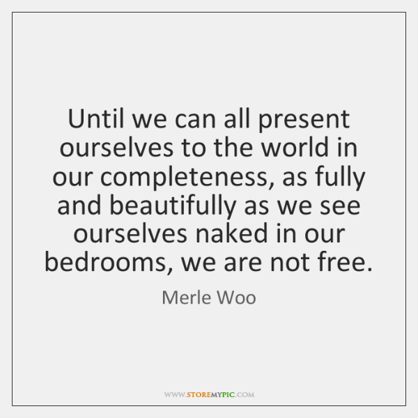 Until we can all present ourselves to the world in our completeness, ...