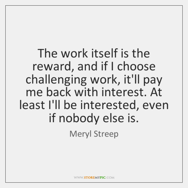 The work itself is the reward, and if I choose challenging work, ...