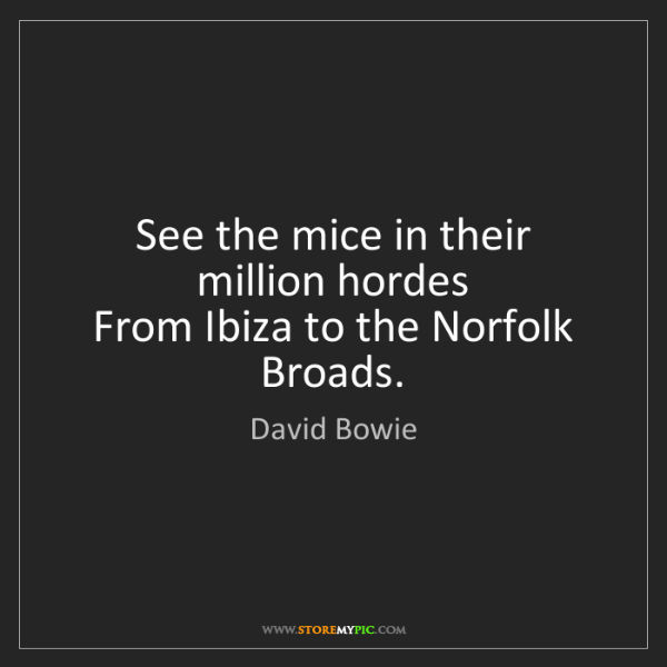 David Bowie: See the mice in their million hordes  From Ibiza to the...