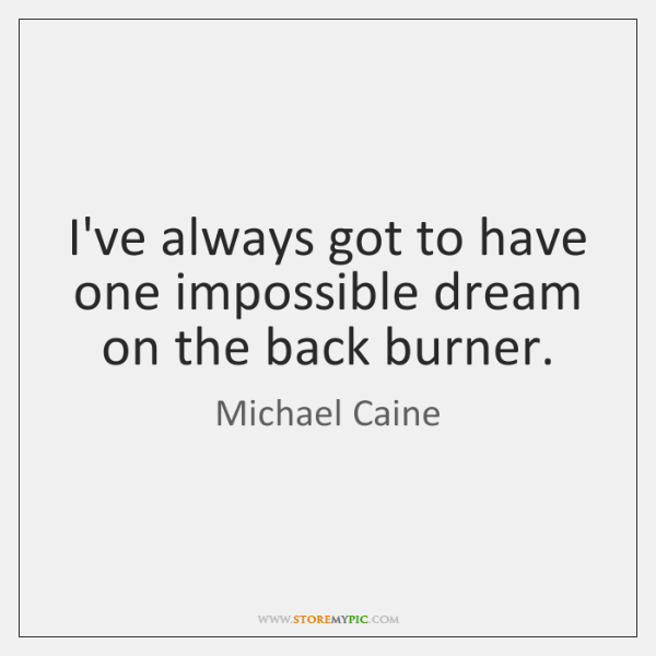 I've always got to have one impossible dream on the back burner.