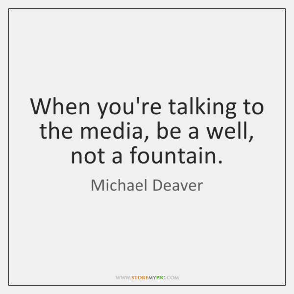 When you're talking to the media, be a well, not a fountain.