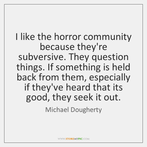 I like the horror community because they're subversive. They question things. If ...