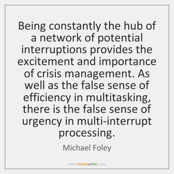 Being constantly the hub of a network of potential interruptions provides the ...