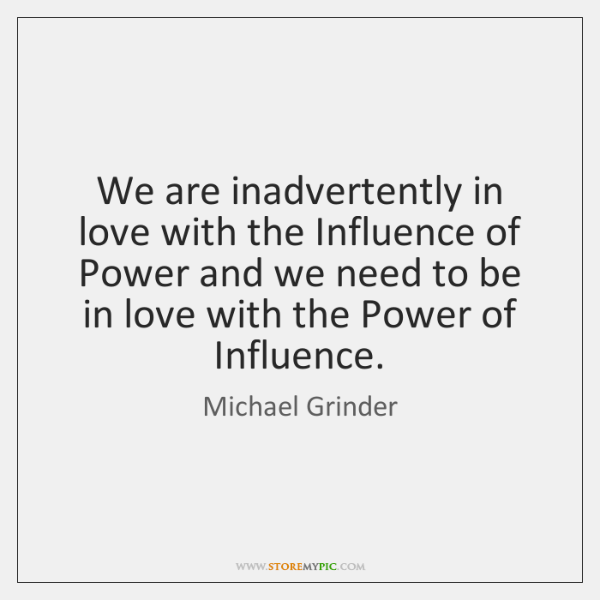 We are inadvertently in love with the Influence of Power and we ...