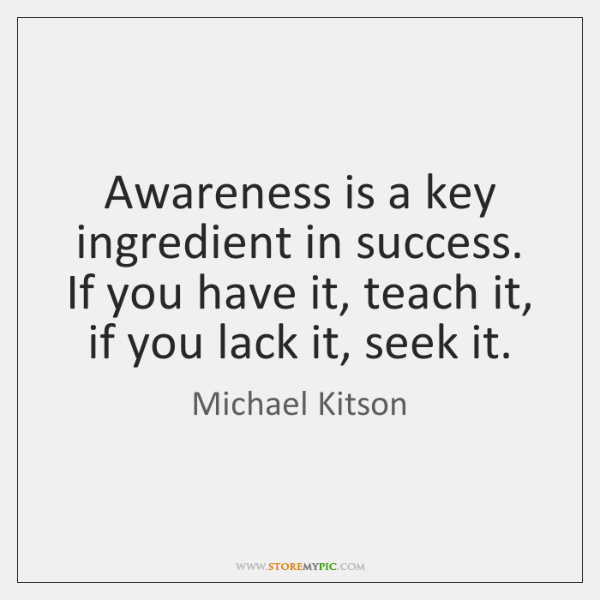 Awareness is a key ingredient in success. If you have it, teach ...