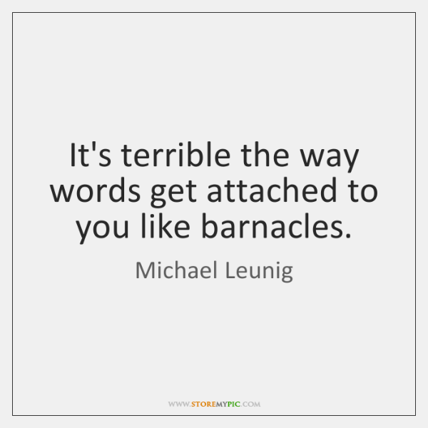 It's terrible the way words get attached to you like barnacles.