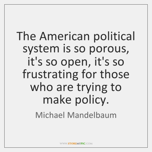 The American political system is so porous, it's so open, it's so ...