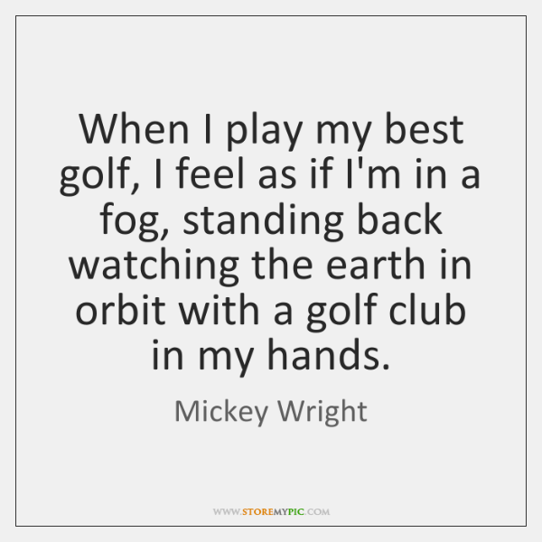 When I play my best golf, I feel as if I'm in ...