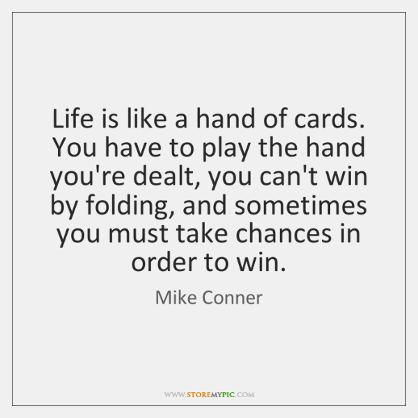 Life is like a hand of cards. You have to play the ...