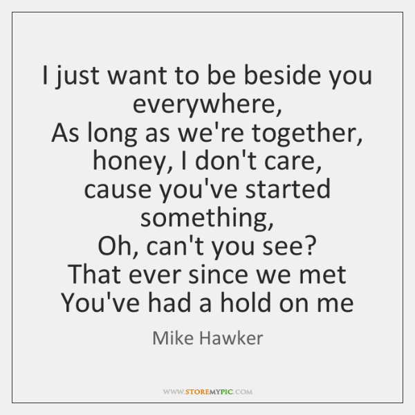 I just want to be beside you everywhere,   As long as we're ...