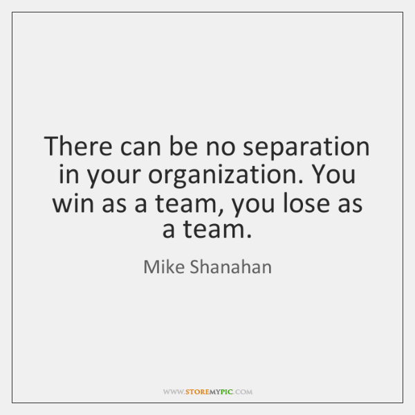 There can be no separation in your organization. You win as a ...
