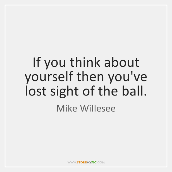 If you think about yourself then you've lost sight of the ball.