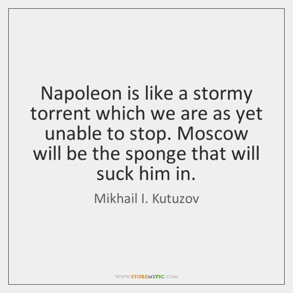 Napoleon is like a stormy torrent which we are as yet unable ...