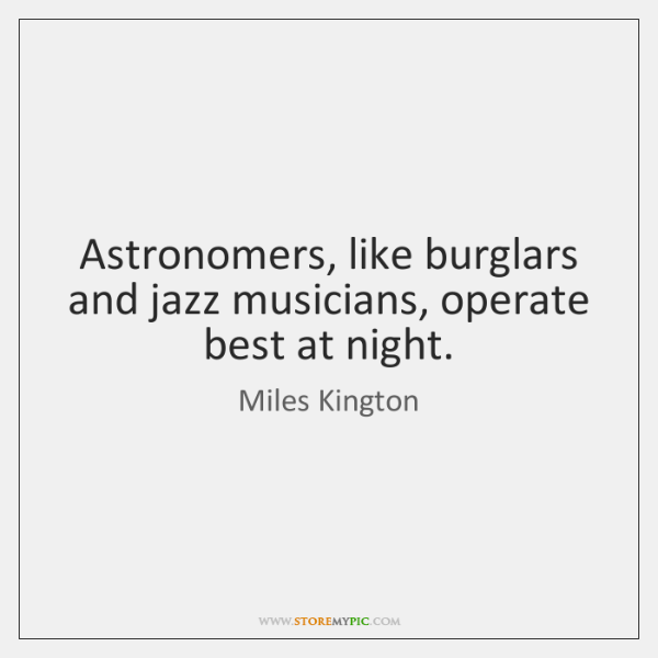 Astronomers, like burglars and jazz musicians, operate best at night.