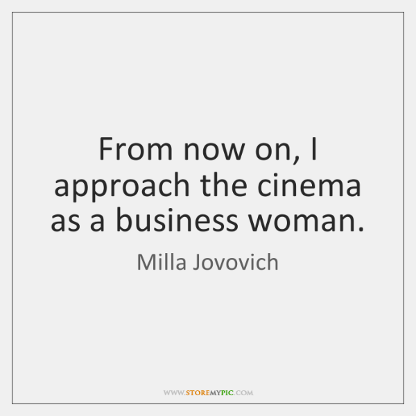 From now on, I approach the cinema as a business woman.